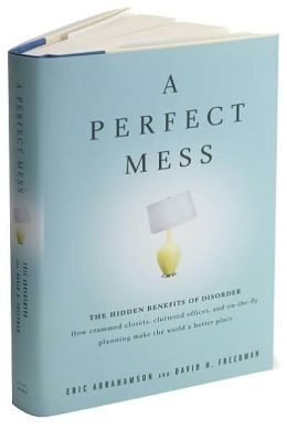 Perfect Mess: The Hidden Benefits of Disorder--How Crammed Closets, Cluttered Offices, and On-the-Fly Planning Make the World a Better Place