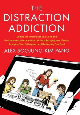The Distraction Addiction: Getting the Information You Need and the Communication You Want, Without Enraging Your Family, Annoying Your Colleagues, and Destroying Your Soul
