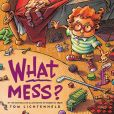 Book Cover Image. Title: What Mess?, Author: Tom Lichtenheld