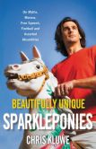 Book Cover Image. Title: Beautifully Unique Sparkleponies:  On Myths, Morons, Free Speech, Football, and Assorted Absurdities, Author: Chris Kluwe