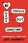 Book Cover Image. Title: We Should Hang Out Sometime:  Embarrassingly, a true story, Author: Josh Sundquist