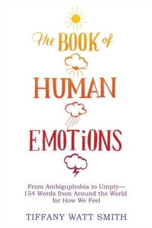 The Book of Human Emotions: From Ambiguphobia to Umpty -- 154 Words from Around the World for How We Feel