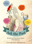 Book Cover Image. Title: Ask the Past:  Pertinent and Impertinent Advice from Yesteryear, Author: Elizabeth P. Archibald
