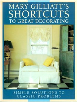 Mary Gilliatt's Shortcuts to Great Decorating: Simple Solutions to Classic Problems