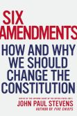 Book Cover Image. Title: Six Amendments:  How and Why We Should Change the Constitution, Author: John Paul Stevens