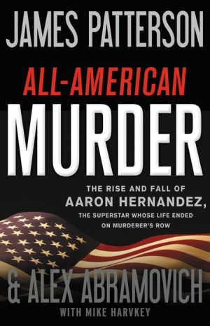 All-American Murder: The Rise and Fall of Aaron Hernandez, the Superstar Whose Life Ended on Murderer's Row