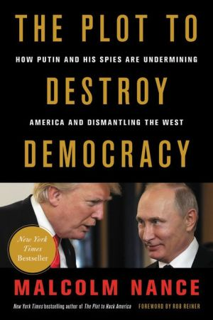 The Plot to Destroy Democracy: How Putin's Spies Are Winning Control of America and Dismantling the West