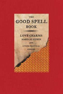The Good Spell Book: Love Charms, Magical Cures, and Other Practical Sorcery