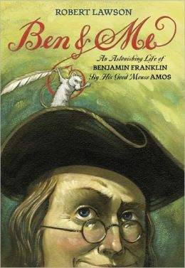 Ben and Me: An Astonishing Life of Benjamin Franklin As written by His Good Mouse Amos