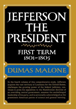 Jefferson the President: First Term, 1801-1805: Jefferson and His Time, Volume 4