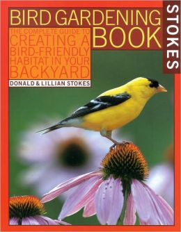Stokes Bird Gardening Book: The Complete Guide to Creating a Bird-Friendly Habitat in Your Backyard