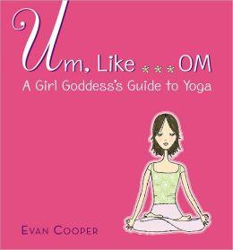 Um, like... OM: A Girl Goddess' Guide to Yoga