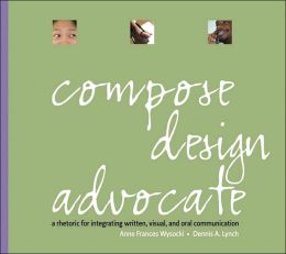 Compose, Design, Advocate: A Rhetoric for Integrating Written, Visual, and Oral Communication