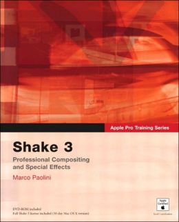 Shake 3: Professional Compositing and Special Effects (Apple Pro Training Series)