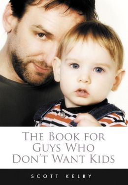 The Book for Guys Who Don't Want Kids: How to Get Past the Fear of Fatherhood