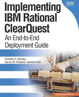 Implementing Rational ClearQuest: An End-to-End Deployment Guide