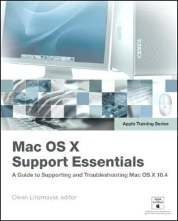 Mac OS X Support Essentials: A Guide to Supporting and Troubleshooting Mac OS X 10.4 (Apple Training Series)