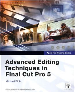 Advanced Editing Techniques in Final Cut Pro 5 (Apple Pro Training Series)