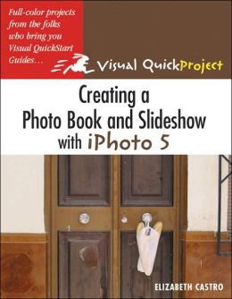 Creating a Photo Book and Slideshow with Iphoto: Visual Quickproject Guide