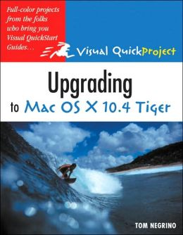 Upgrading to Mac OS X 10.4 Tiger: Visual QuickProject Guide
