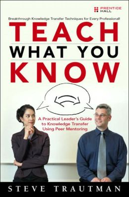 Teach What you Know: A Practical Leader's Guide to Knowledge Transfer Using Mentoring