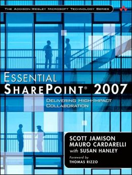 Essential SharePoint 2007: Delivering High-Impact Collaboration Solutions (The Addison-Wesley Microsoft Technology Series)
