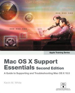 Mac OS X Support Essentials: A Guide to Supporting and Troubleshooting Mac OS X 10.5 [Apple Training Series]