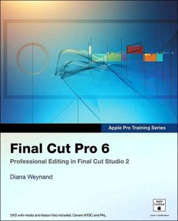 Final Cut Pro 6: Professional Editing in Final Cut Studio 2 (Apple Pro Training Series)