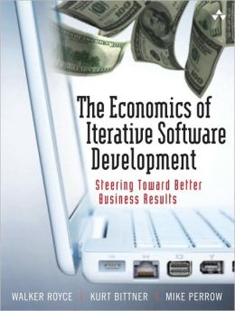 The Economics of Iterative Software Development: Steering Toward Better Business Results
