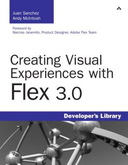 Creating Visual Experiences with Flex 3.0 (Developer's Library Series)