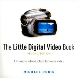 The Little Digital Video Book: A Friendly Introduction to Home Video (Little Book Series)