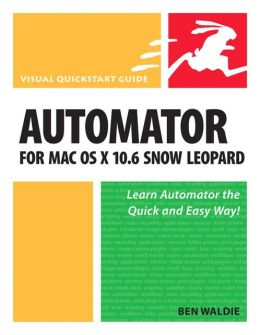 Automator for Mac OS X 10.6 Snow Leopard (Visual QuickStart Guide Series)