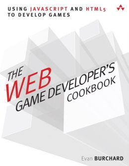 The Web Game Developer's Cookbook: Using JavaScript and HTML5 to Develop Games Evan Burchard