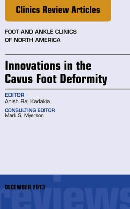 Innovations in the Cavus Foot Deformity, An Issue of Foot and Ankle Clinics,