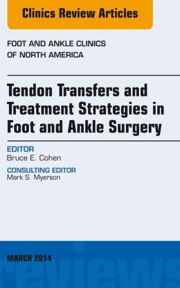 Tendon Transfers and Treatment Strategies in Foot and Ankle Surgery, An Issue of Foot and Ankle Clinics of North America,