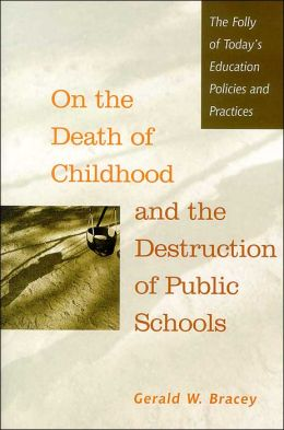 On the Death of Childhood and the Destruction of Public Schools: The Folly of Today's Education Policies and Practices