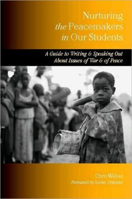 Nurturing the Peacemakers in Our Students: A Guide to Writing and Speaking out about Issues of War and of Peace
