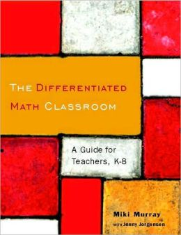 The Differentiated Math Classroom: A Guide for Teachers, K-8