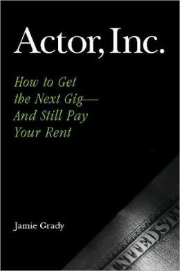 Actor, Inc.: How to Get the Next Gig--And Still Pay Your Rent