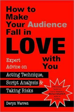 How to Make Your Audience Fall in Love with You: Expert Advice on Acting Technique, Script Analysis, and Taking Risks