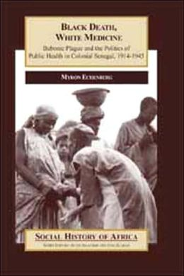 Black Death, White Medicine: Bubonic Plague and the Politics of Public Health in Colonial Senegal, 1914-1945