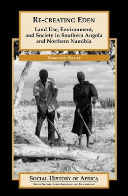 Re-creating Eden: Land Use, Environment, and Society in Southern Angola and Northern Namibia (Social History of Africa Series)