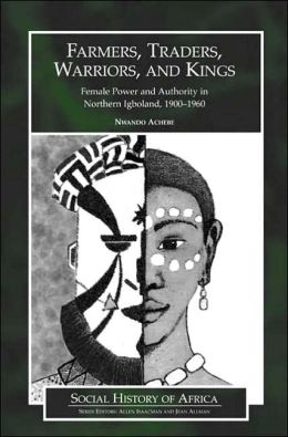Farmers, Traders, Warriors, and Kings: Female Power and Authority in Northern Igboland, 1900-1960