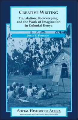 Creative Writing (Social History of Africa Series): Translation, Bookkeeping, and the Work of Imagination in Colonial Kenya