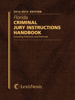 Florida Criminal Jury Instructions Handbook, 2012-2013 Edition