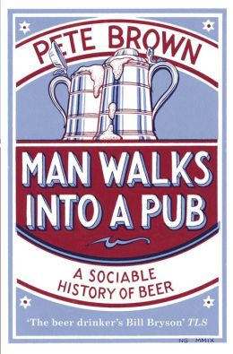 Man Walks Into A Pub : A Sociable History of Beer (Fully Updated Second Edition)