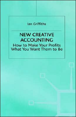 New Creative Accounting: How to Make Your Profits What You Want Them to Be