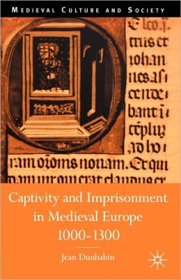 Captivity and Imprisonment in Medieval Europe, C. 1000-C. 1300