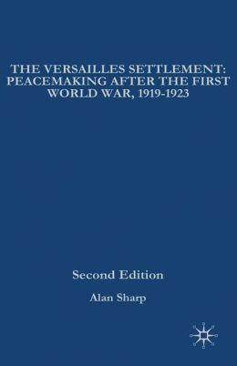 Versailles Settlement: Peacemaking after the First World War, 1919-1923