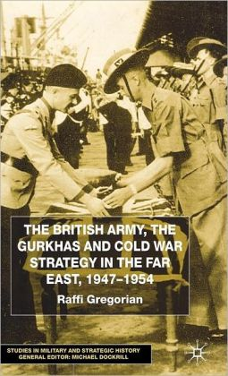 British Army,the Gurkhas and Cold War Strategy in the Far East,1947-1954